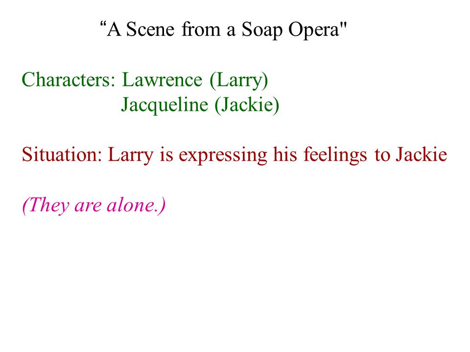 A Scene from a Soap Opera Characters: Lawrence (Larry) Jacqueline (Jackie) Situation: Larry is expressing his feelings to Jackie (They are alone.)