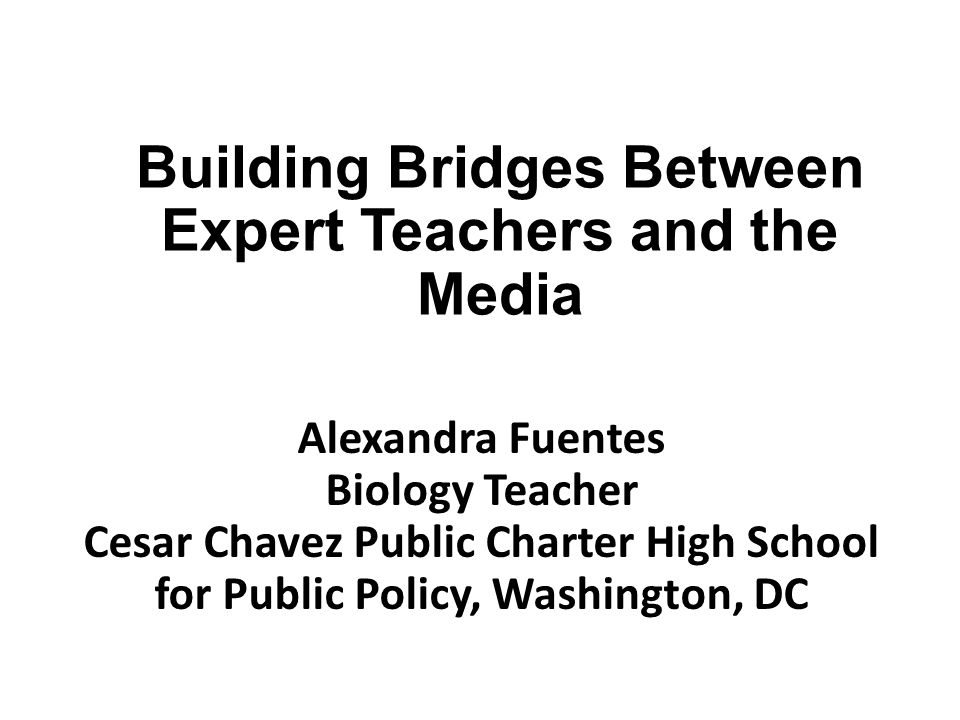 Building Bridges Between Expert Teachers and the Media Alexandra Fuentes Biology Teacher Cesar Chavez Public Charter High School for Public Policy, Wa