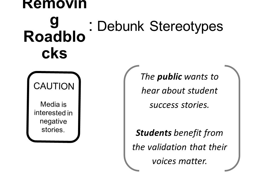 CAUTION Media is interested in negative stories. The public wants to hear about student success stories. Students benefit from the validation that the