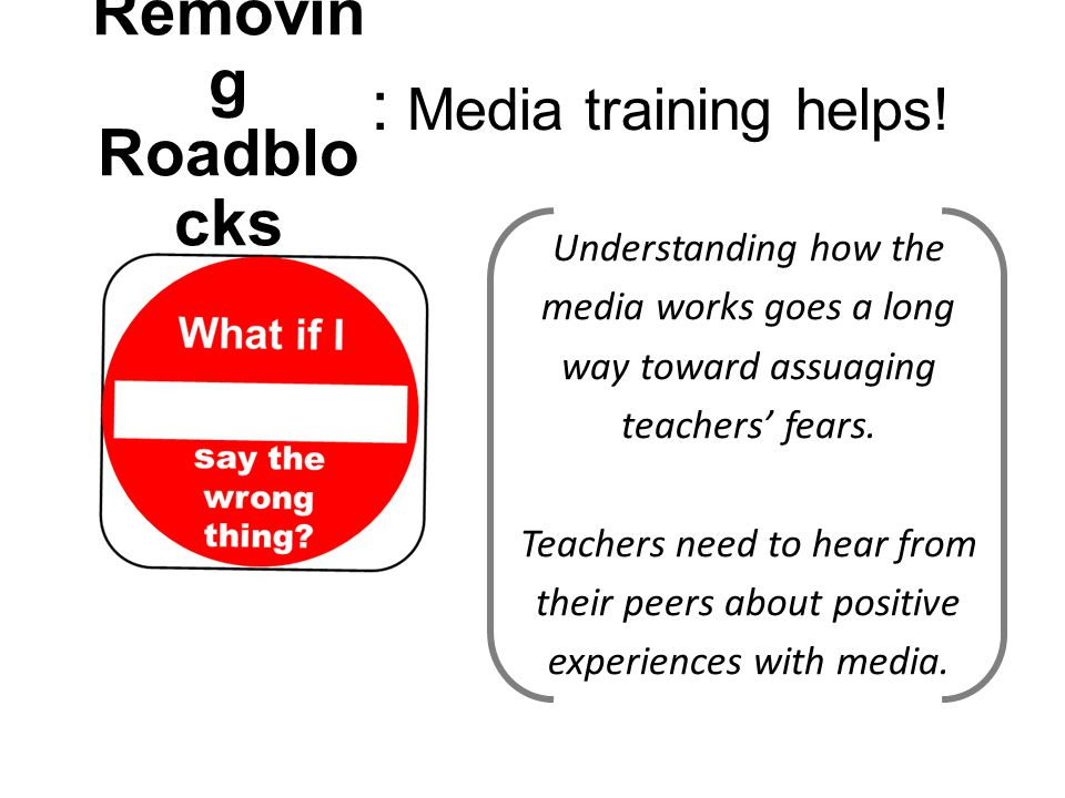 Understanding how the media works goes a long way toward assuaging teachers' fears. Teachers need to hear from their peers about positive experiences