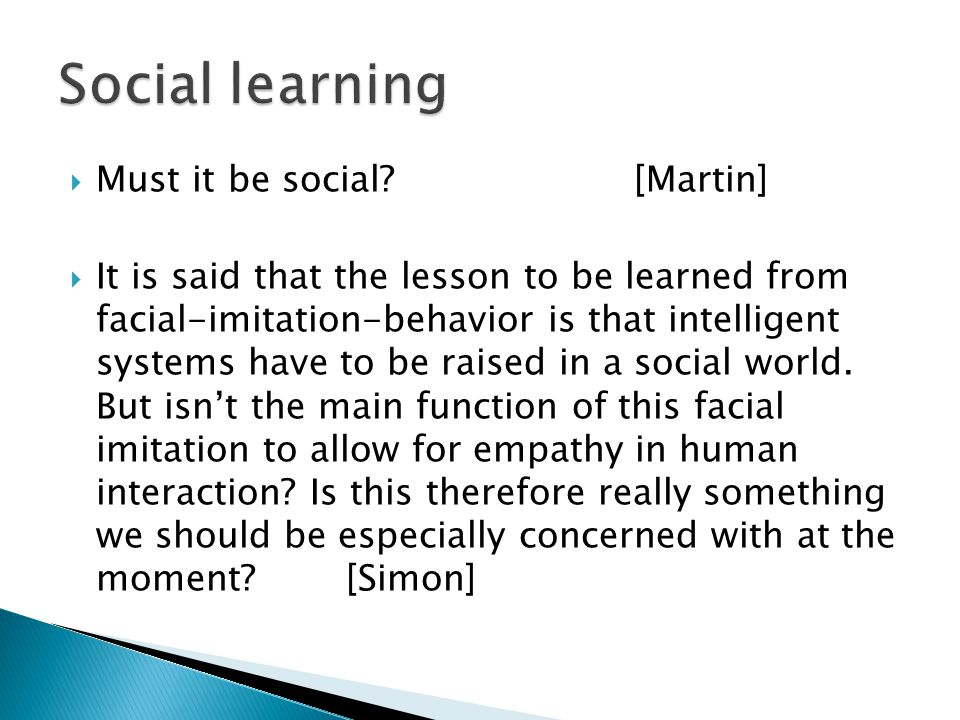  Must it be social [Martin]  It is said that the lesson to be learned from facial-imitation-behavior is that intelligent systems have to be raised in a social world.