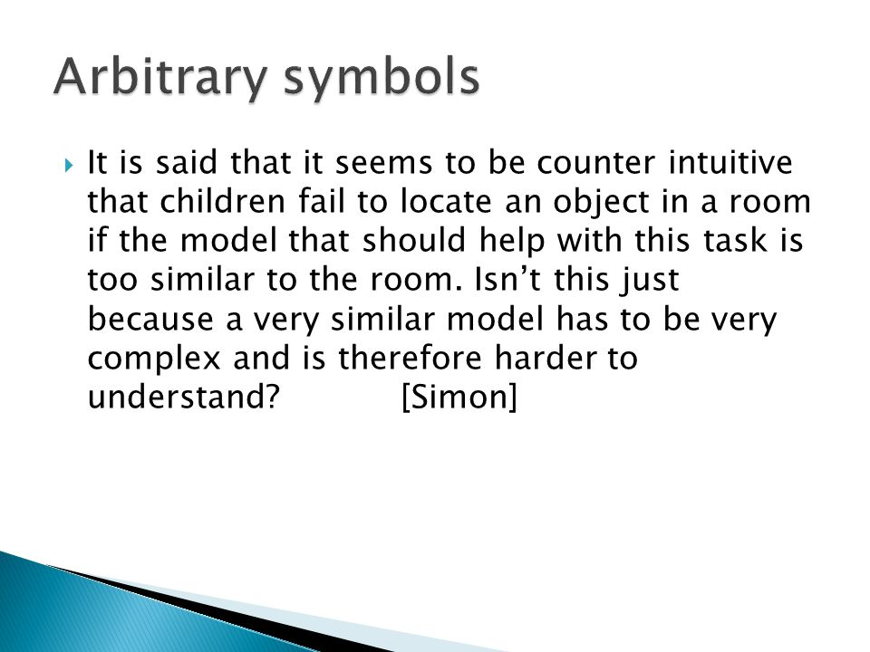  It is said that it seems to be counter intuitive that children fail to locate an object in a room if the model that should help with this task is too similar to the room.