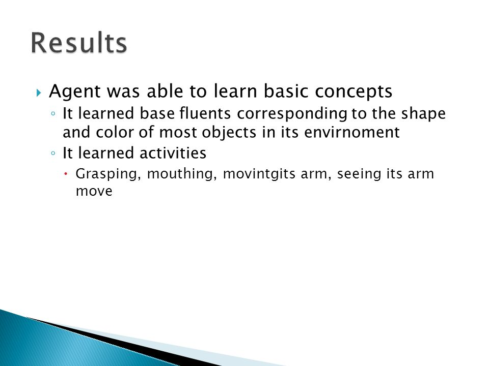  Agent was able to learn basic concepts ◦ It learned base fluents corresponding to the shape and color of most objects in its envirnoment ◦ It learned activities  Grasping, mouthing, movintgits arm, seeing its arm move