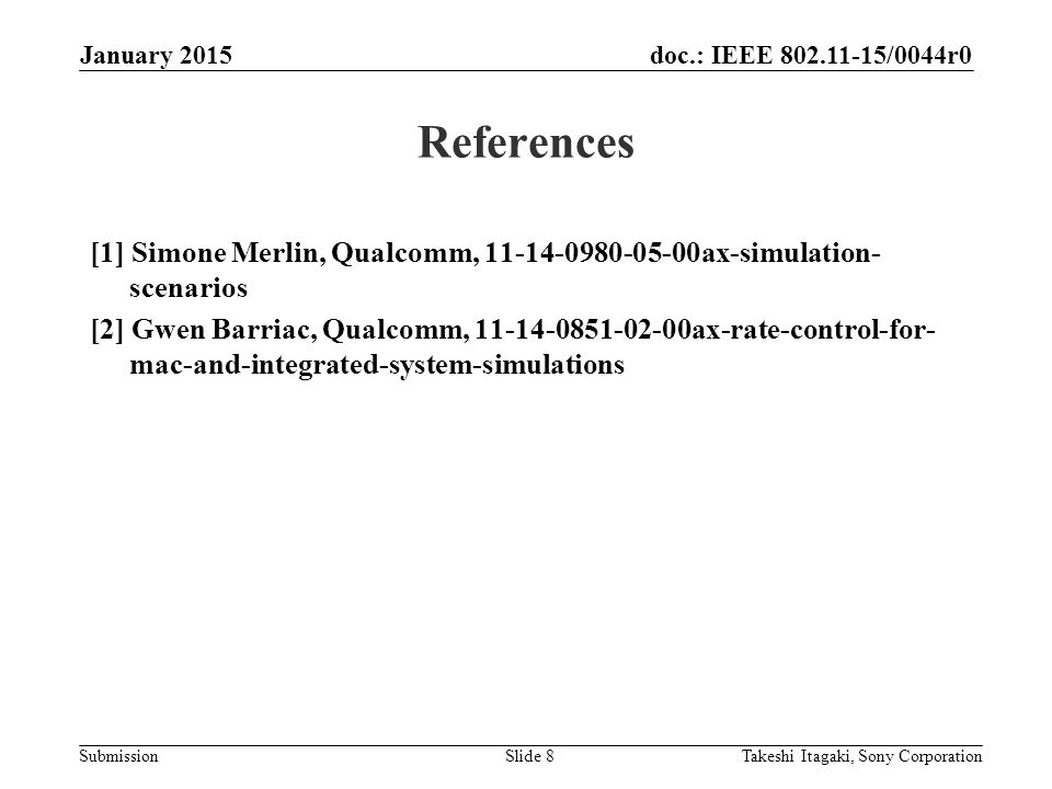 doc.: IEEE 802.11-15/0044r0 Submission References [1] Simone Merlin, Qualcomm, 11-14-0980-05-00ax-simulation- scenarios [2] Gwen Barriac, Qualcomm, 11-14-0851-02-00ax-rate-control-for- mac-and-integrated-system-simulations Takeshi Itagaki, Sony CorporationSlide 8 January 2015