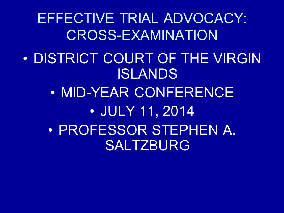 EFFECTIVE TRIAL ADVOCACY: CROSS-EXAMINATION DISTRICT COURT OF THE VIRGIN ISLANDS MID-YEAR CONFERENCE JULY 11, 2014 PROFESSOR STEPHEN A.