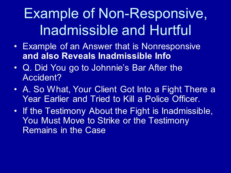 When a W Cheats and Answers a Q Not Asked, the Answer (Part or All) is Nonresponsive Only the Questioner Has This Objection If the Questioner Does not Care that W Gave More than Was Asked, No Harm Done If an Answer is Nonresponsive and also Reveals Inadmissible Info that Hurts, You Must Object and Move to Strike or the Inadmissible Info Stays in the Case Non-Responsive, Inadmissible and Hurtful