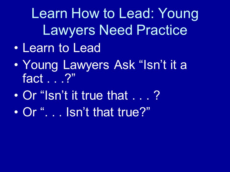 Learn How to Lead: Young Lawyers Need Practice Learn to Lead Young Lawyers Ask Isn't it a fact...? Or Isn't it true that...