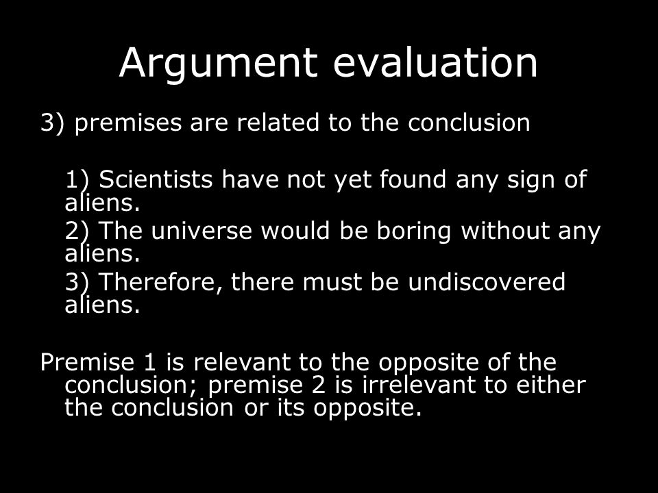 Argument evaluation 4) the conclusion can't be undermined A deductive argument is valid when it is impossible (in the strongest sense) for the premises to all be true and the conclusion to be false.