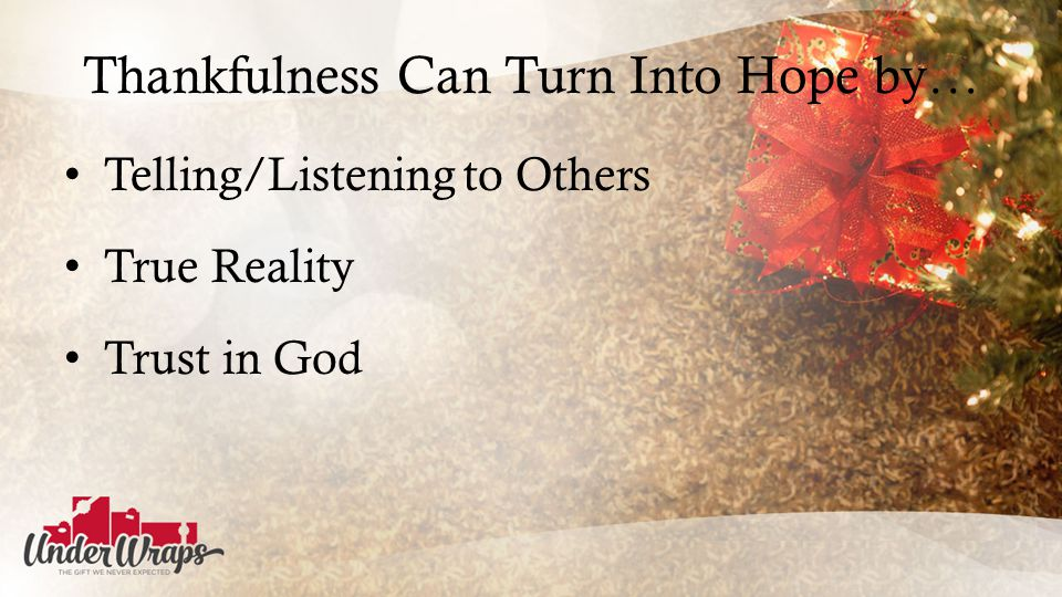 Thankfulness Can Turn Into Hope by… Telling/Listening to Others True Reality Trust in God