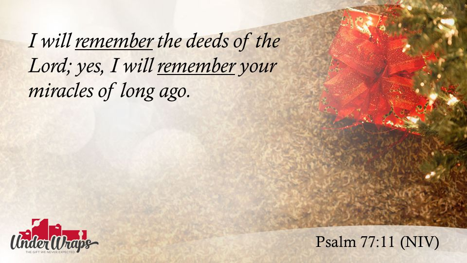 Psalm 77:11 (NIV) I will remember the deeds of the Lord; yes, I will remember your miracles of long ago.
