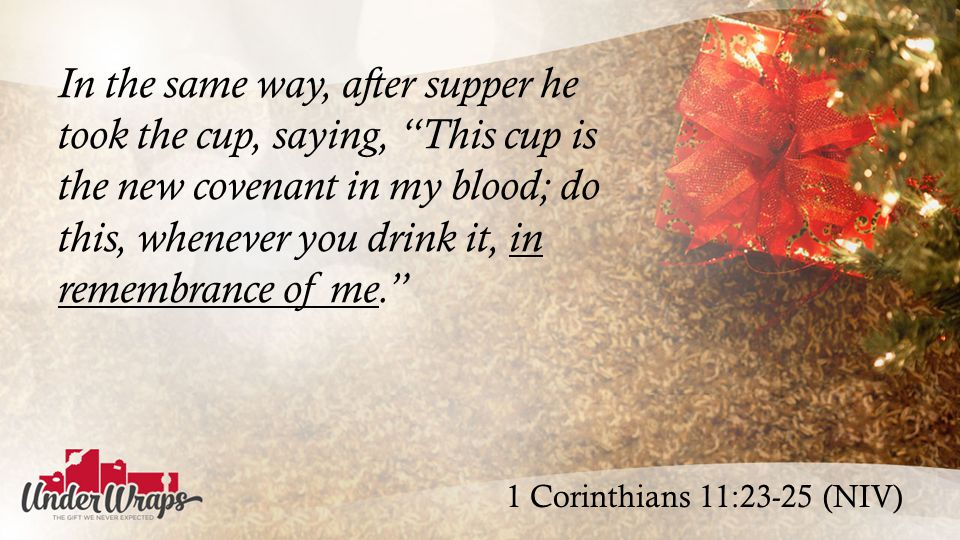 1 Corinthians 11:23-25 (NIV) In the same way, after supper he took the cup, saying, This cup is the new covenant in my blood; do this, whenever you drink it, in remembrance of me.