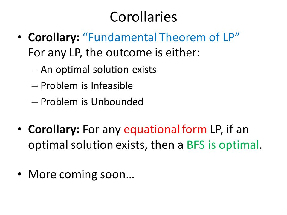 Corollaries Corollary: Fundamental Theorem of LP For any LP, the outcome is either: – An optimal solution exists – Problem is Infeasible – Problem is Unbounded Corollary: For any equational form LP, if an optimal solution exists, then a BFS is optimal.