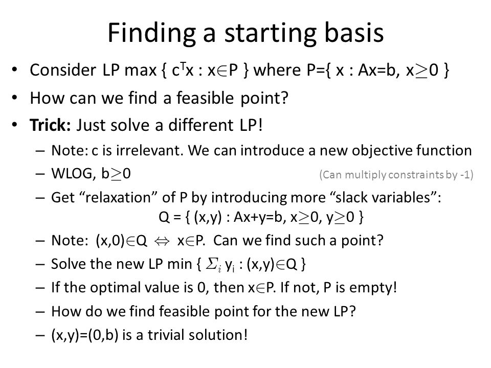 Finding a starting basis Consider LP max { c T x : x 2 P } where P={ x : Ax=b, x ¸ 0 } How can we find a feasible point.