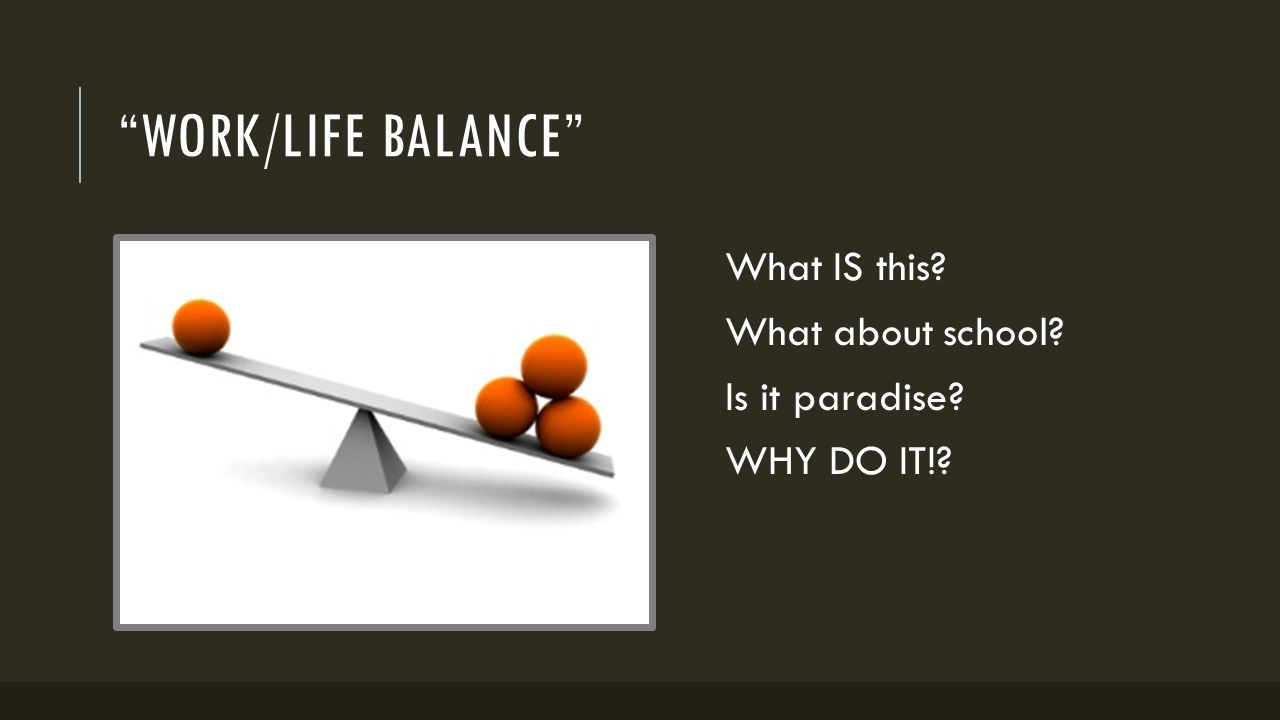"""""""WORK/LIFE BALANCE"""" What IS this? What about school? Is it paradise? WHY DO IT!?"""