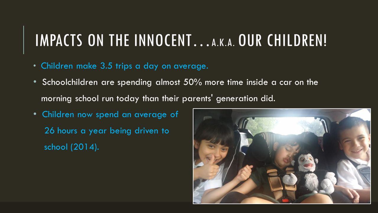 IMPACTS ON THE INNOCENT… A.K.A. OUR CHILDREN! Children make 3.5 trips a day on average. Schoolchildren are spending almost 50% more time inside a car