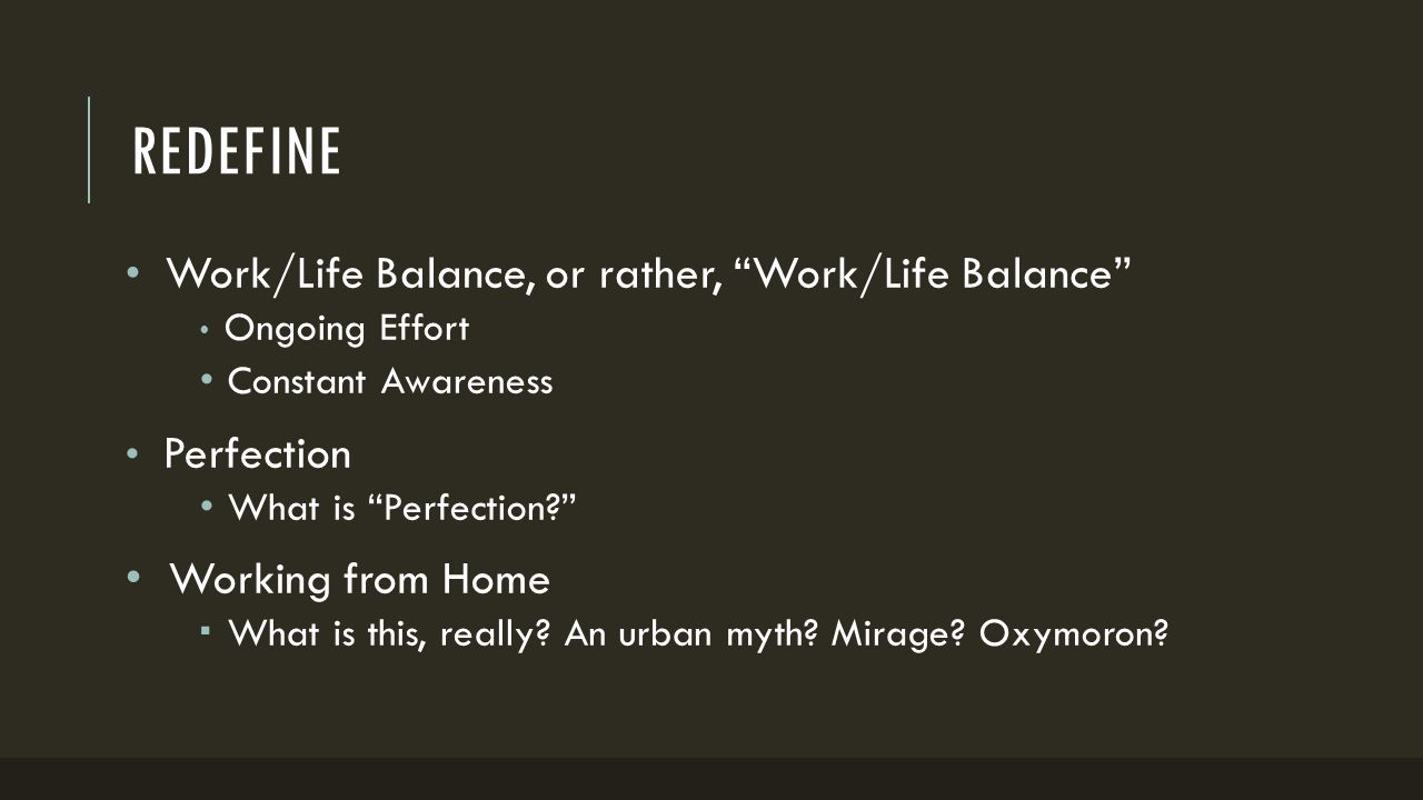 REDEFINE Work/Life Balance, or rather, Work/Life Balance Ongoing Effort Constant Awareness Perfection What is Perfection Working from Home  What is this, really.