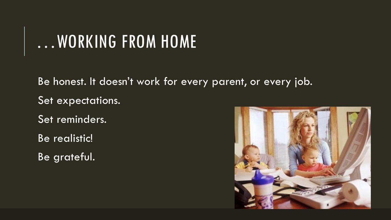 …WORKING FROM HOME Be honest. It doesn't work for every parent, or every job. Set expectations. Set reminders. Be realistic! Be grateful.