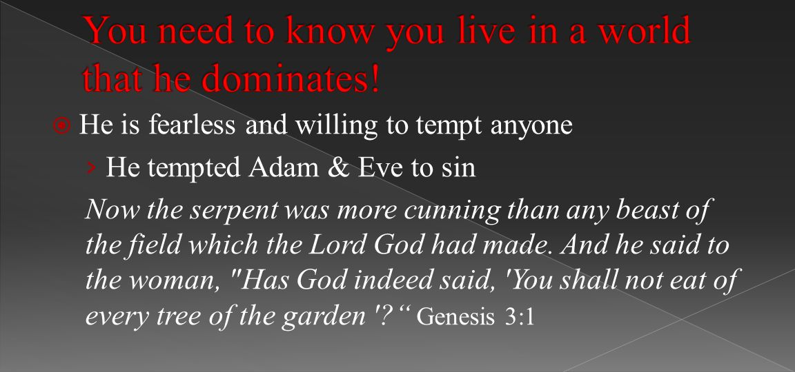  He is fearless and willing to tempt anyone › He tempted Adam & Eve to sin Now the serpent was more cunning than any beast of the field which the Lord God had made.