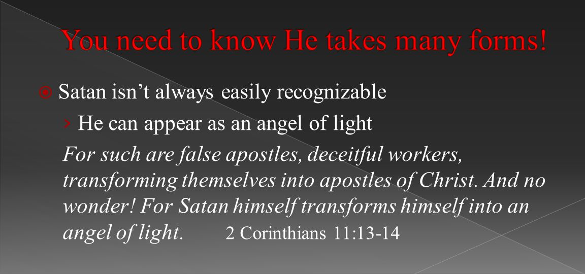  Satan isn't always easily recognizable › He can appear as an angel of light For such are false apostles, deceitful workers, transforming themselves into apostles of Christ.