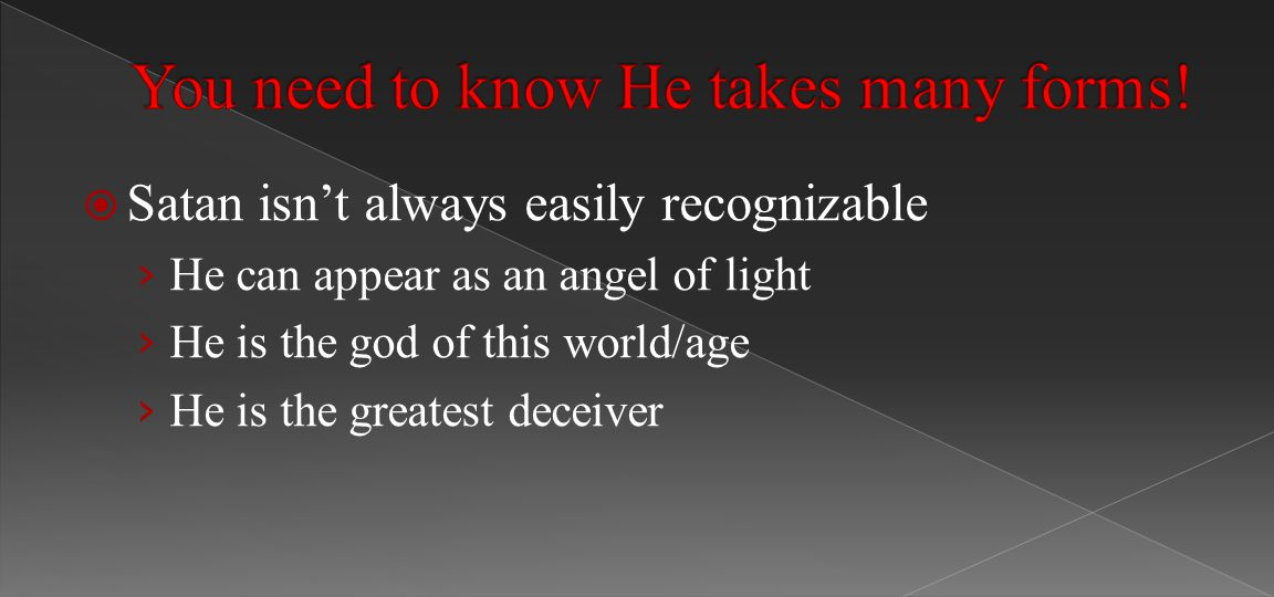  Satan isn't always easily recognizable › He can appear as an angel of light › He is the god of this world/age › He is the greatest deceiver