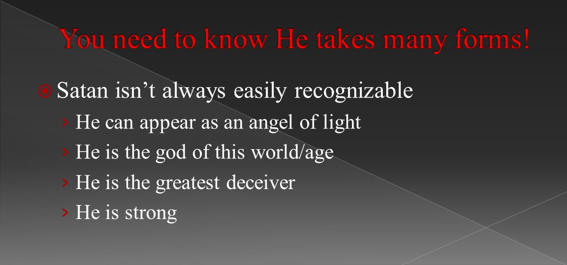  Satan isn't always easily recognizable › He can appear as an angel of light › He is the god of this world/age › He is the greatest deceiver › He is strong