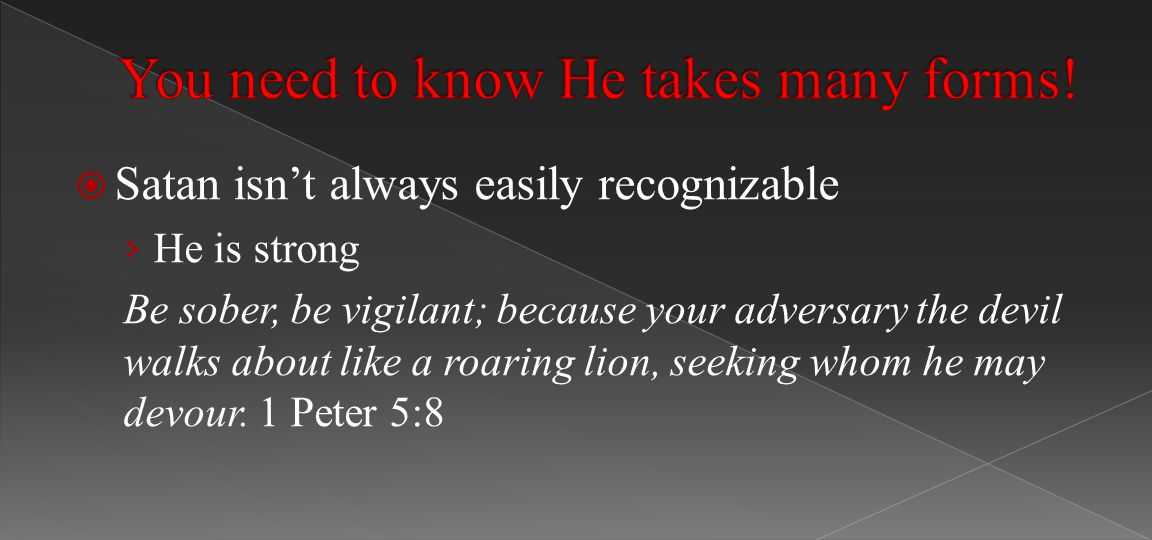  Satan isn't always easily recognizable › He is strong Be sober, be vigilant; because your adversary the devil walks about like a roaring lion, seeking whom he may devour.