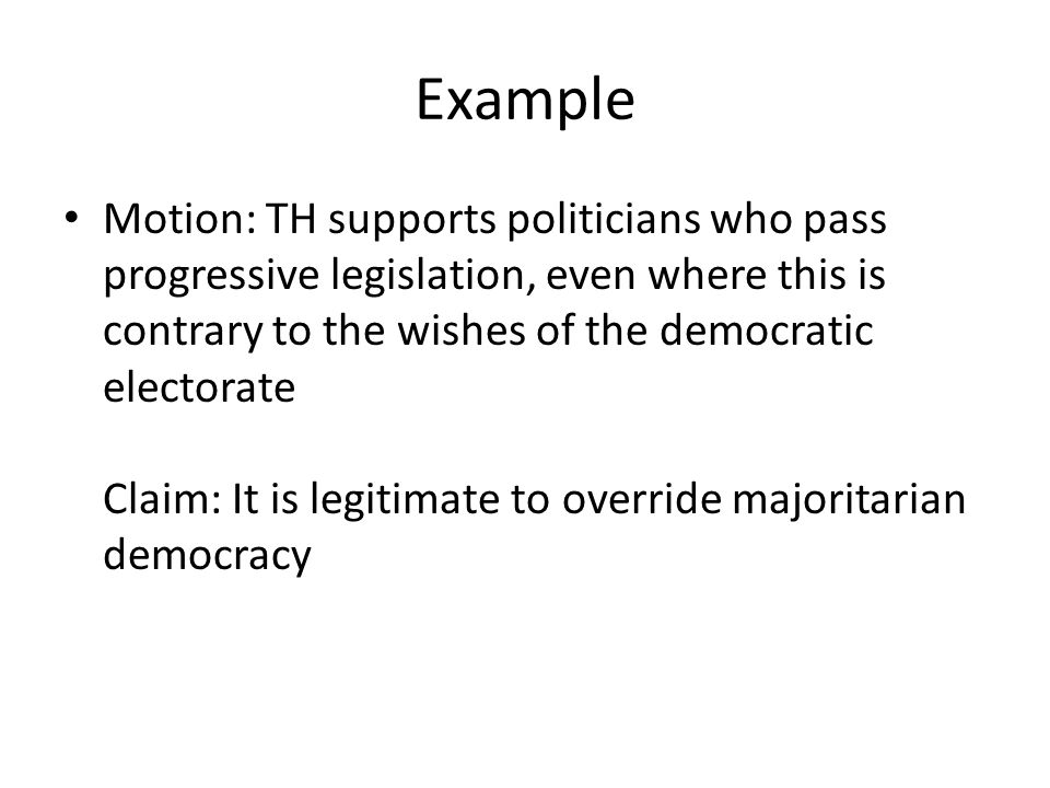 Example Motion: TH supports politicians who pass progressive legislation, even where this is contrary to the wishes of the democratic electorate Claim: It is legitimate to override majoritarian democracy