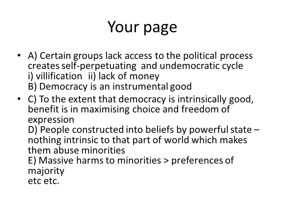 Your page A) Certain groups lack access to the political process creates self-perpetuating and undemocratic cycle i) villification ii) lack of money B) Democracy is an instrumental good C) To the extent that democracy is intrinsically good, benefit is in maximising choice and freedom of expression D) People constructed into beliefs by powerful state – nothing intrinsic to that part of world which makes them abuse minorities E) Massive harms to minorities > preferences of majority etc etc.