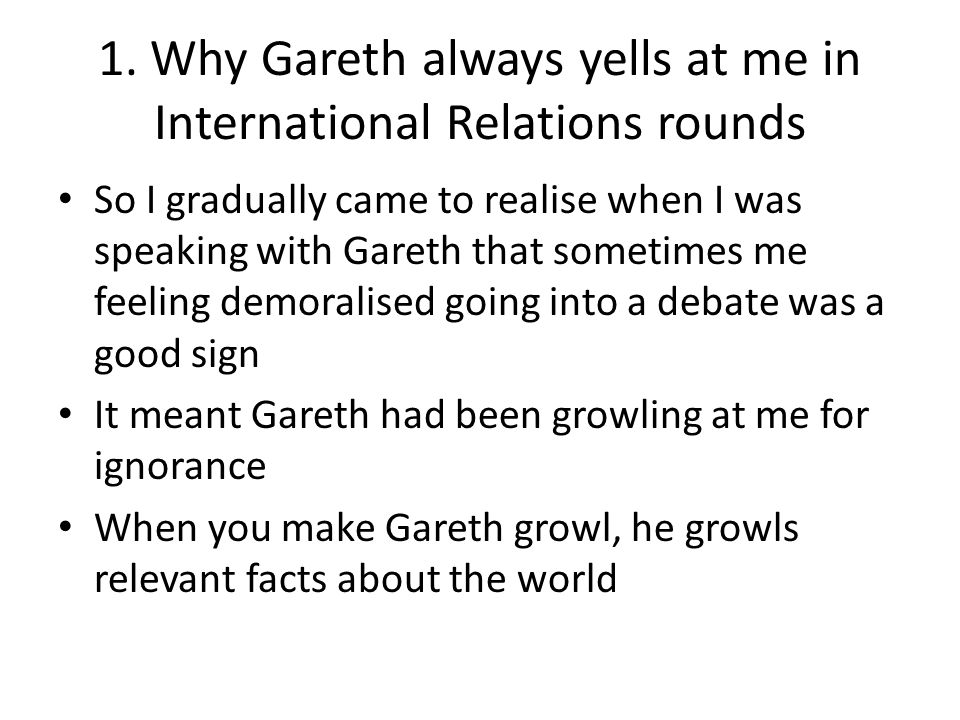 Why Gareth always yells at me in International Relations rounds Gareth: Well, Israel will go mental if this happens and invade everyone Me: What, why would Israel go mental.