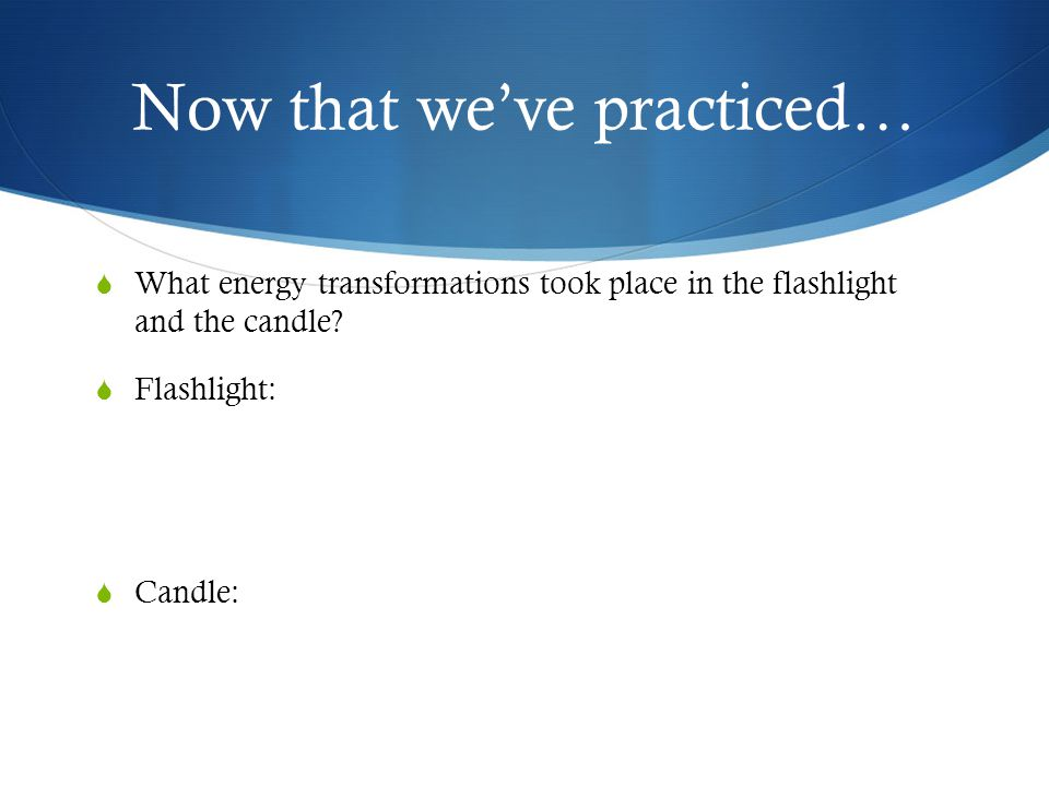 Now that we've practiced…  What energy transformations took place in the flashlight and the candle?  Flashlight:  Candle: