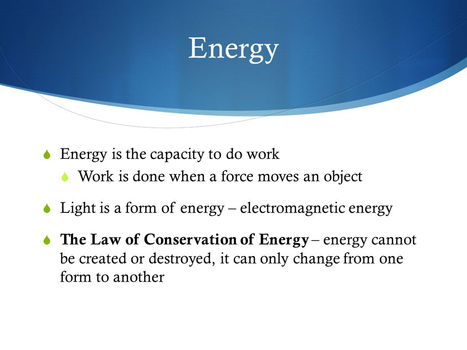 Forms of Energy  Electromagnetic (Light)  Electrical  Thermal (heat)  Mechanical  Nuclear  Chemical energy  Gravitational energy