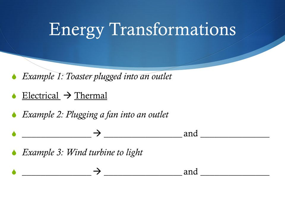 Energy Transformations  Example 1: Toaster plugged into an outlet  Electrical  Thermal  Example 2: Plugging a fan into an outlet  _______________