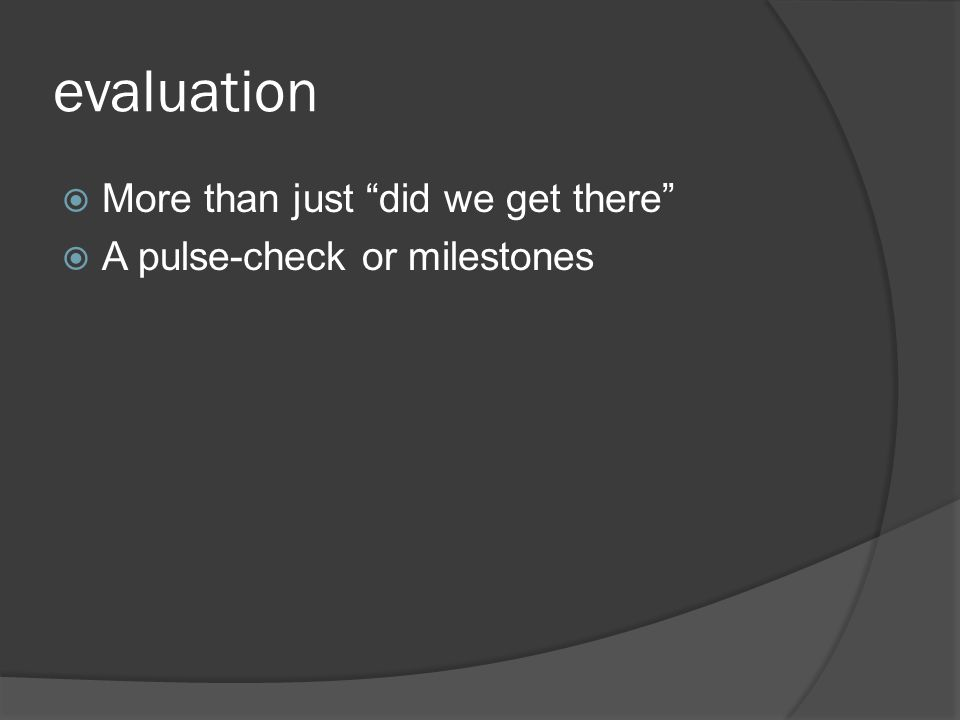 evaluation  More than just did we get there  A pulse-check or milestones