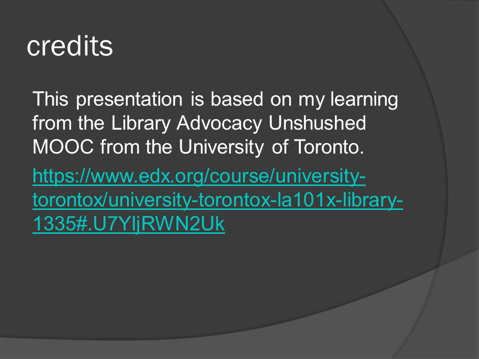 credits This presentation is based on my learning from the Library Advocacy Unshushed MOOC from the University of Toronto.