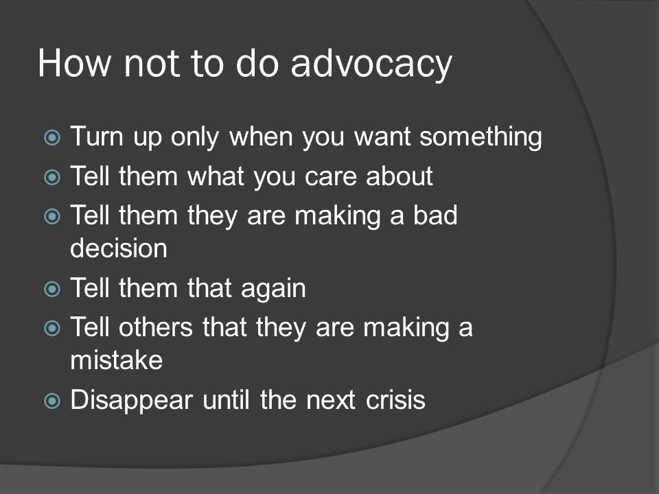 How not to do advocacy  Turn up only when you want something  Tell them what you care about  Tell them they are making a bad decision  Tell them that again  Tell others that they are making a mistake  Disappear until the next crisis