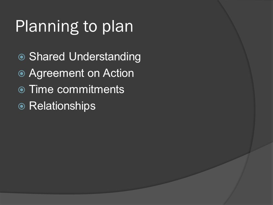 Planning to plan  Shared Understanding  Agreement on Action  Time commitments  Relationships