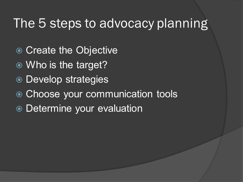 The 5 steps to advocacy planning  Create the Objective  Who is the target.