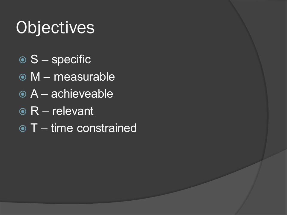 Objectives  S – specific  M – measurable  A – achieveable  R – relevant  T – time constrained