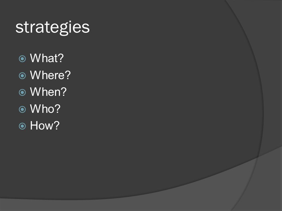 strategies  What  Where  When  Who  How