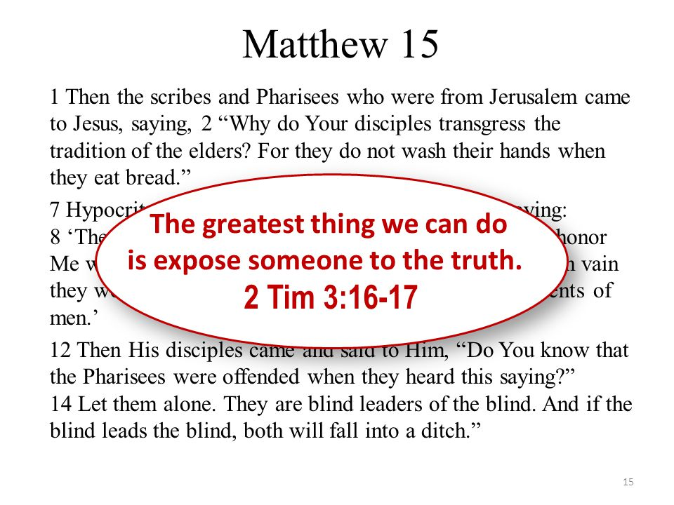 """Matthew 15 1 Then the scribes and Pharisees who were from Jerusalem came to Jesus, saying, 2 """"Why do Your disciples transgress the tradition of the el"""