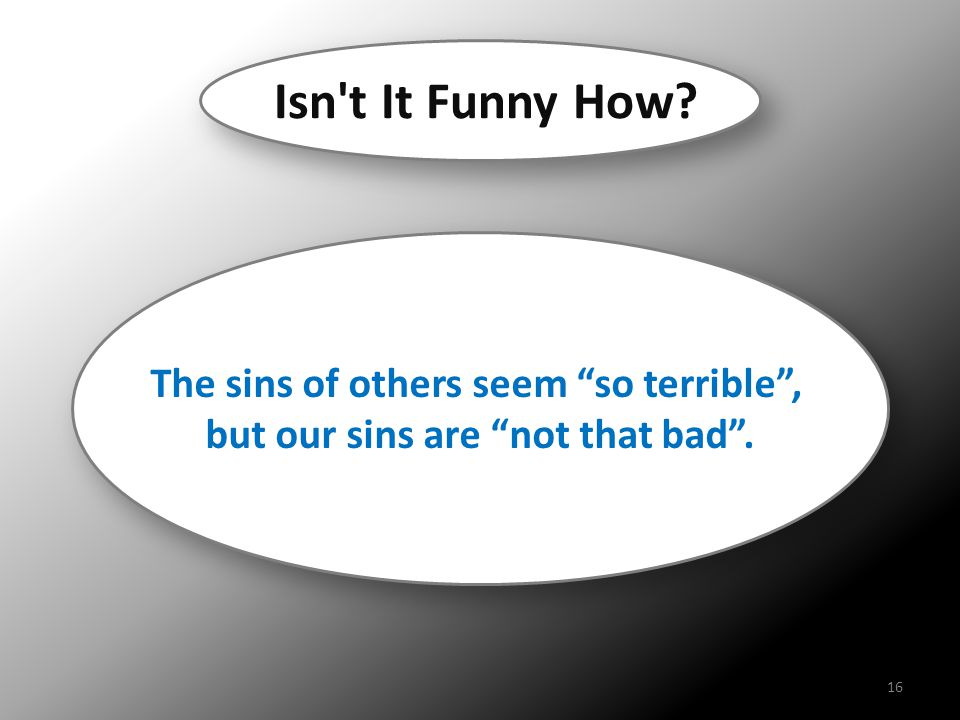 """The sins of others seem """"so terrible"""", but our sins are """"not that bad"""". The sins of others seem """"so terrible"""", but our sins are """"not that bad"""". Isn't"""