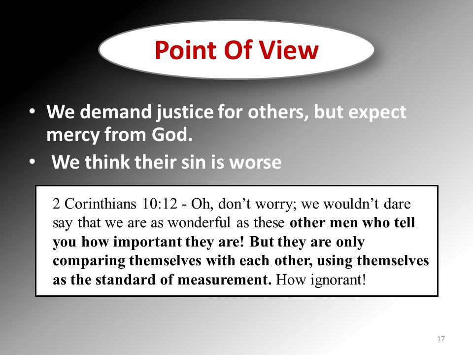 We demand justice for others, but expect mercy from God. We think their sin is worse Point Of View 2 Corinthians 10:12 - Oh, don't worry; we wouldn't