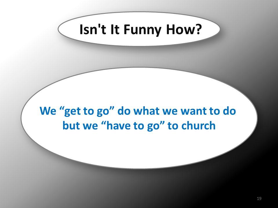 "We ""get to go"" do what we want to do but we ""have to go"" to church We ""get to go"" do what we want to do but we ""have to go"" to church Isn't It Funny H"