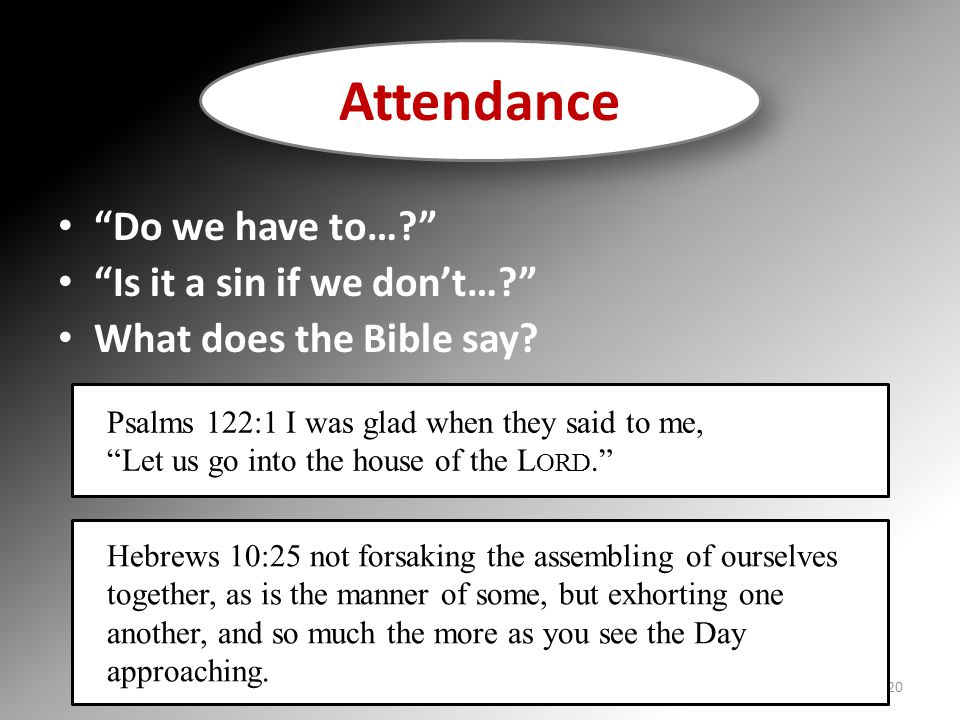 """""""Do we have to…?"""" """"Is it a sin if we don't…?"""" What does the Bible say? Attendance Psalms 122:1 I was glad when they said to me, """"Let us go into the ho"""