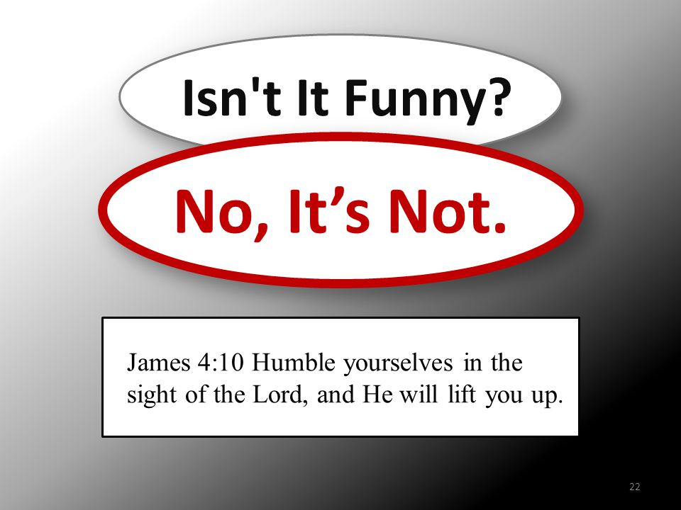 Isn't It Funny? No, It's Not. James 4:10 Humble yourselves in the sight of the Lord, and He will lift you up. 22