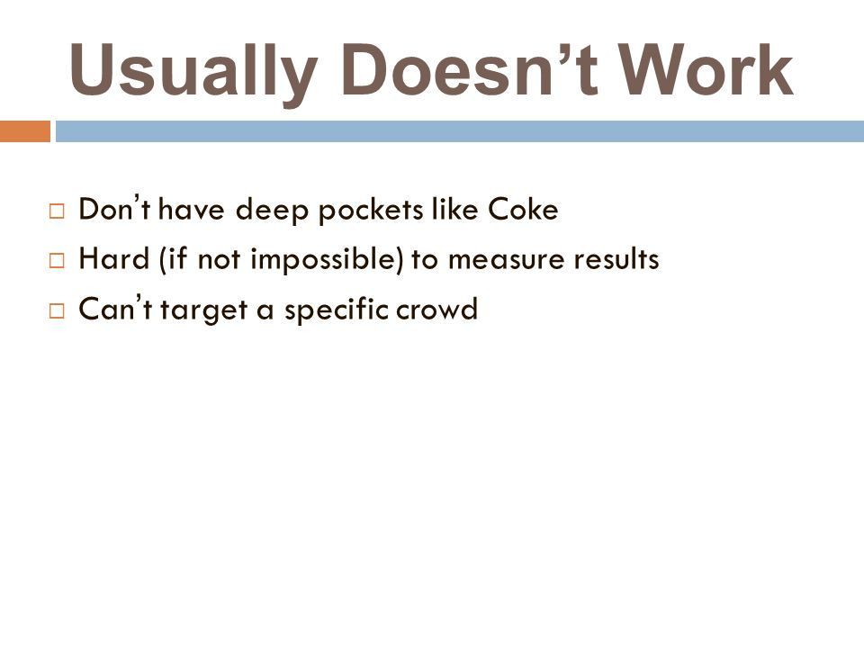 Usually Doesn't Work  Don't have deep pockets like Coke  Hard (if not impossible) to measure results  Can't target a specific crowd