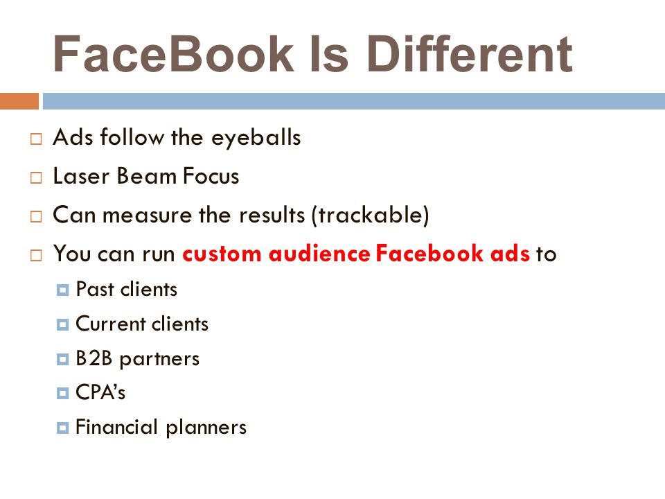 FaceBook Is Different  Ads follow the eyeballs  Laser Beam Focus  Can measure the results (trackable)  You can run custom audience Facebook ads to  Past clients  Current clients  B2B partners  CPA's  Financial planners
