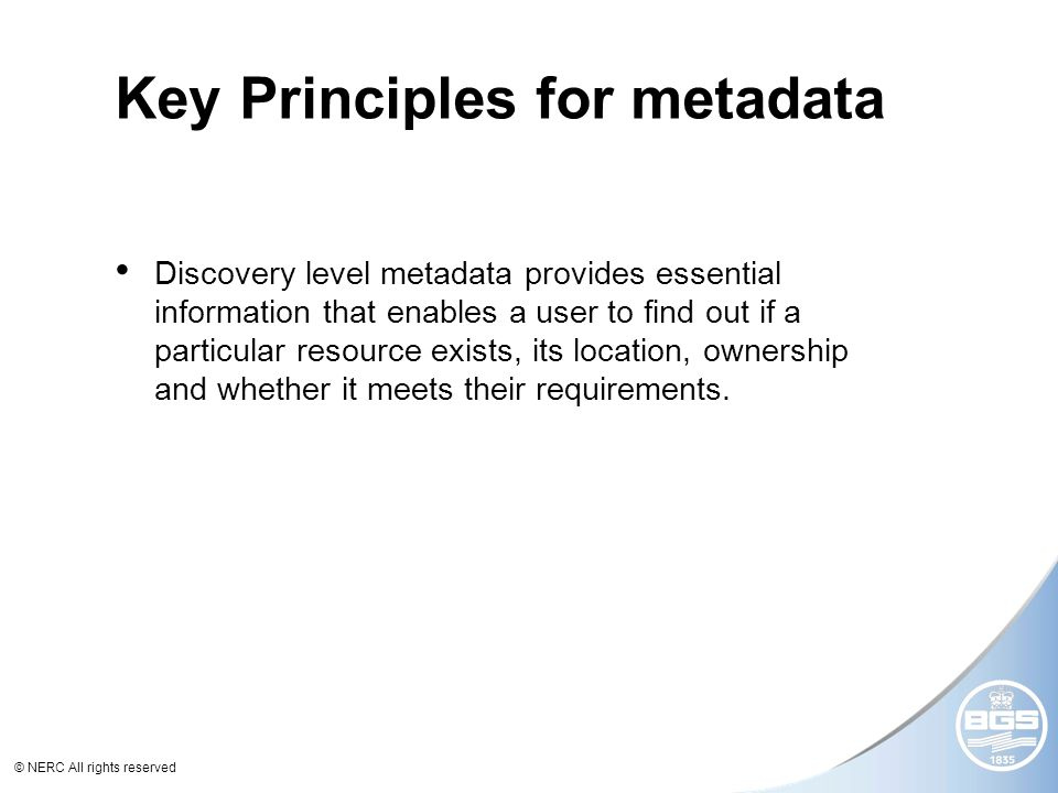 © NERC All rights reserved Key Principles for metadata Discovery level metadata provides essential information that enables a user to find out if a particular resource exists, its location, ownership and whether it meets their requirements.