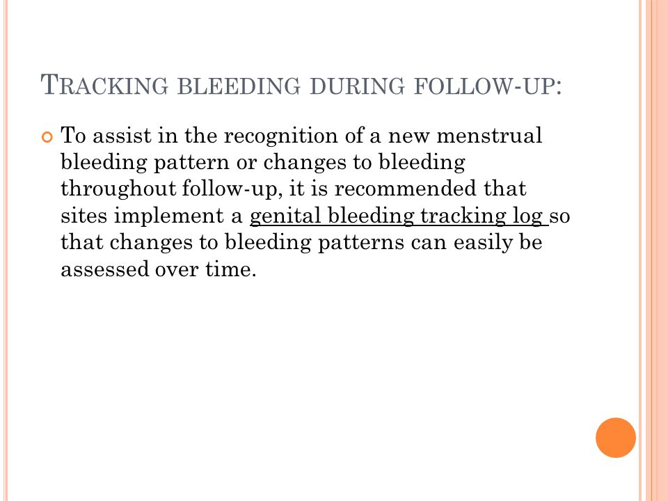 T RACKING BLEEDING DURING FOLLOW - UP : To assist in the recognition of a new menstrual bleeding pattern or changes to bleeding throughout follow-up, it is recommended that sites implement a genital bleeding tracking log so that changes to bleeding patterns can easily be assessed over time.