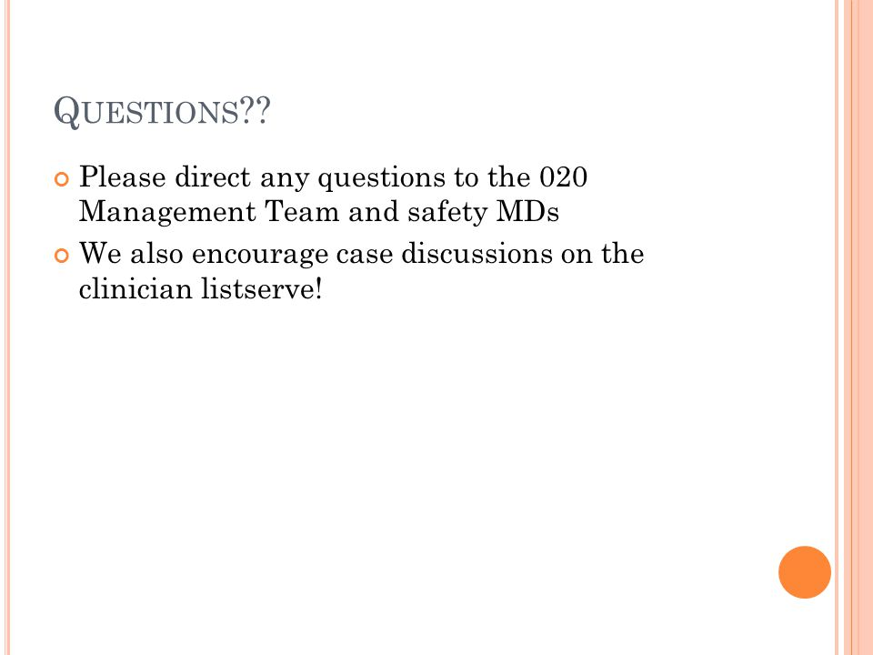 Q UESTIONS ?? Please direct any questions to the 020 Management Team and safety MDs We also encourage case discussions on the clinician listserve!